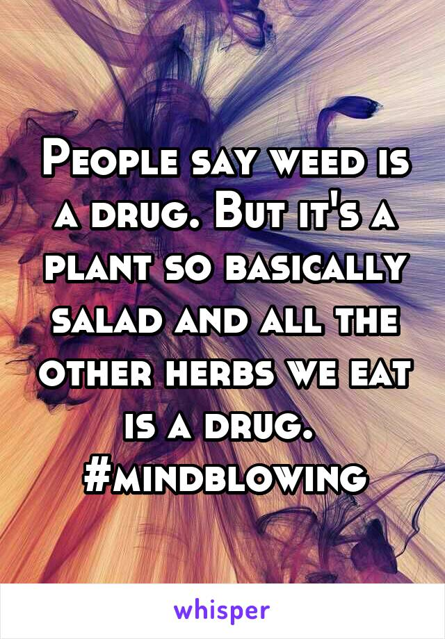 People say weed is a drug. But it's a plant so basically salad and all the other herbs we eat is a drug.  #mindblowing