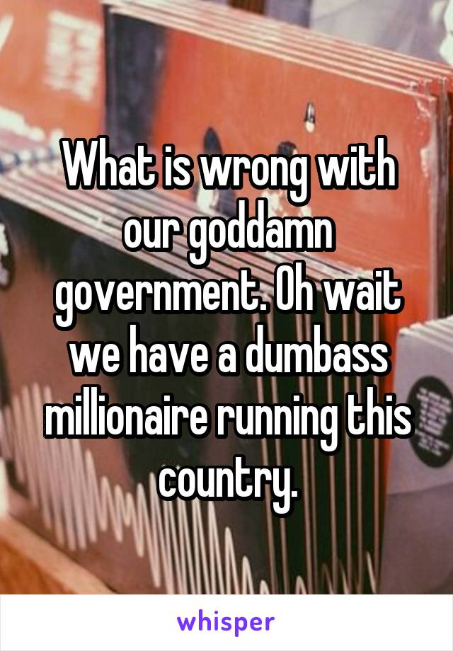 What is wrong with our goddamn government. Oh wait we have a dumbass millionaire running this country.