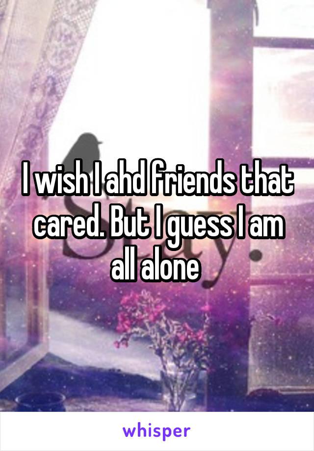 I wish I ahd friends that cared. But I guess I am all alone