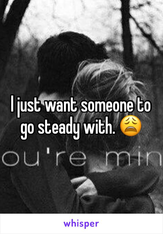 I just want someone to go steady with. 😩