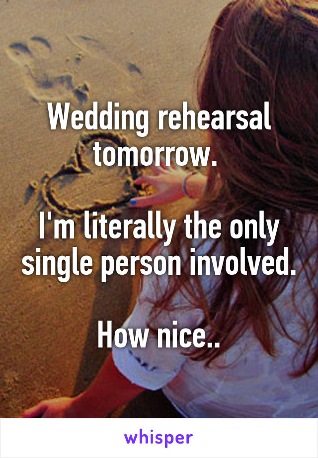 Wedding rehearsal tomorrow.   I'm literally the only single person involved.  How nice..