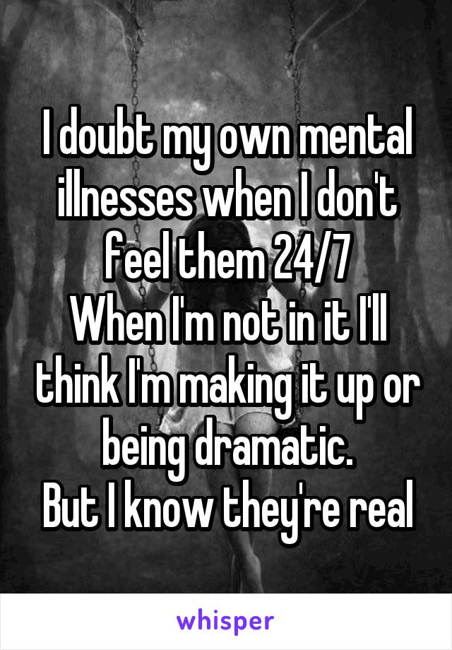 I doubt my own mental illnesses when I don't feel them 24/7 When I'm not in it I'll think I'm making it up or being dramatic. But I know they're real