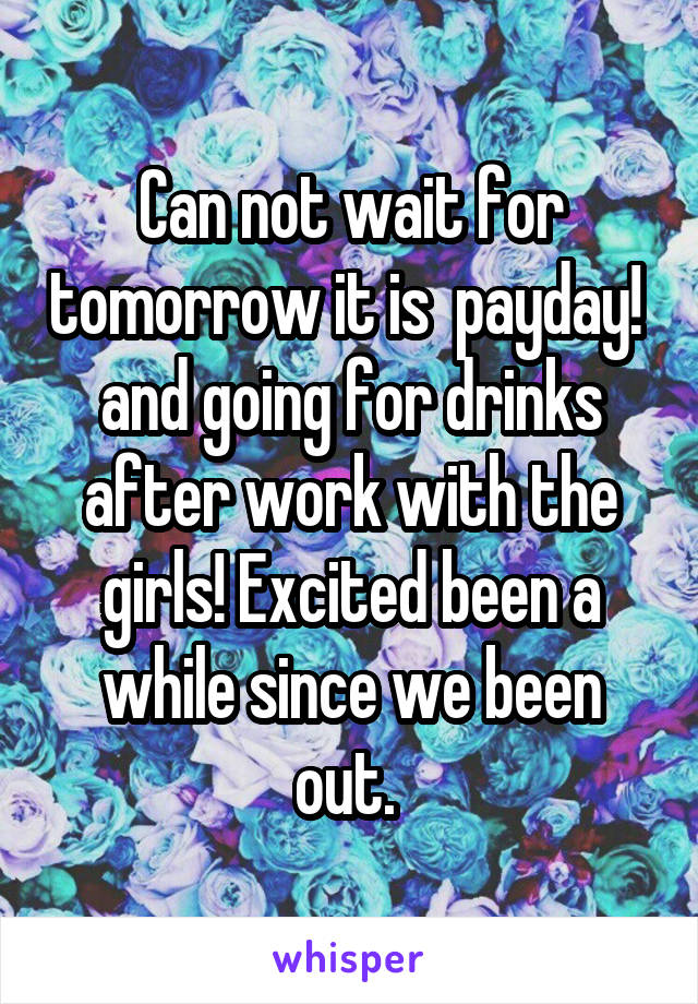 Can not wait for tomorrow it is  payday!  and going for drinks after work with the girls! Excited been a while since we been out.