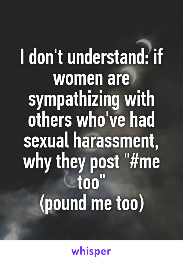 "I don't understand: if women are sympathizing with others who've had sexual harassment, why they post ""#me too"" (pound me too)"