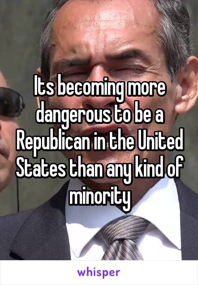 Its becoming more dangerous to be a Republican in the United States than any kind of minority