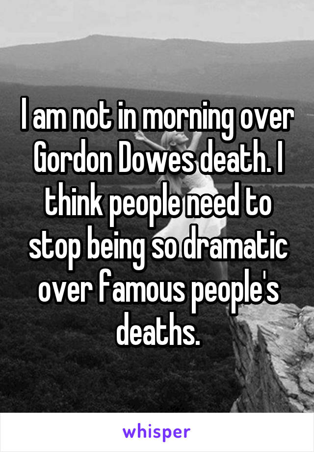 I am not in morning over Gordon Dowes death. I think people need to stop being so dramatic over famous people's deaths.