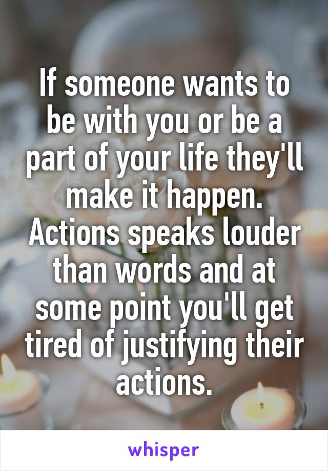If someone wants to be with you or be a part of your life they'll make it happen. Actions speaks louder than words and at some point you'll get tired of justifying their actions.