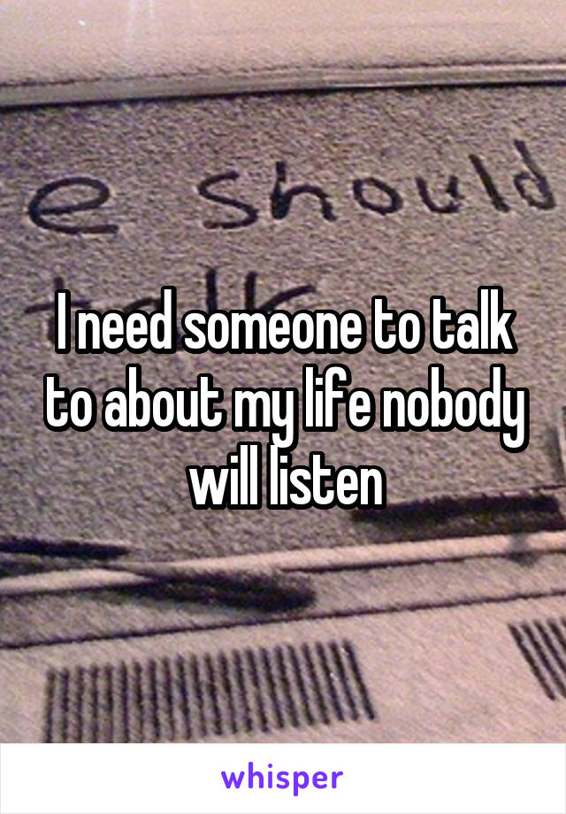 I need someone to talk to about my life nobody will listen