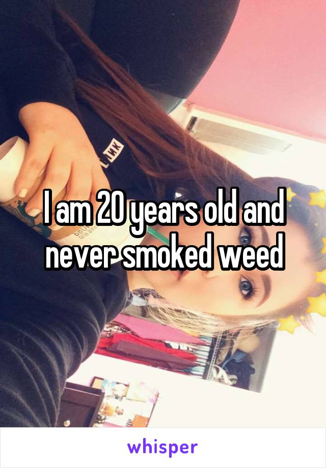 I am 20 years old and never smoked weed