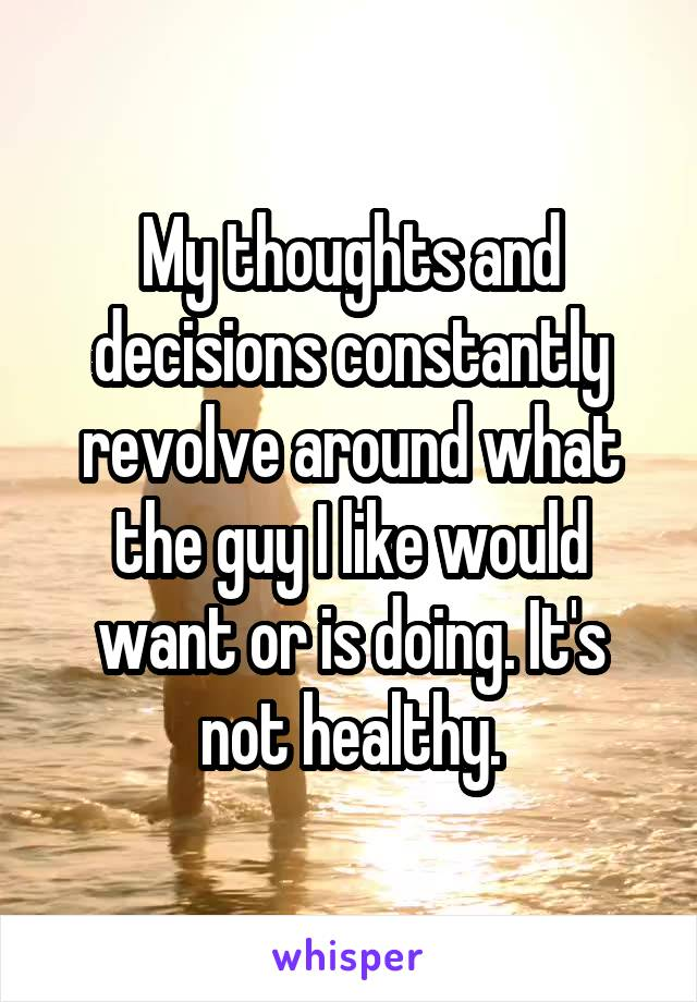 My thoughts and decisions constantly revolve around what the guy I like would want or is doing. It's not healthy.
