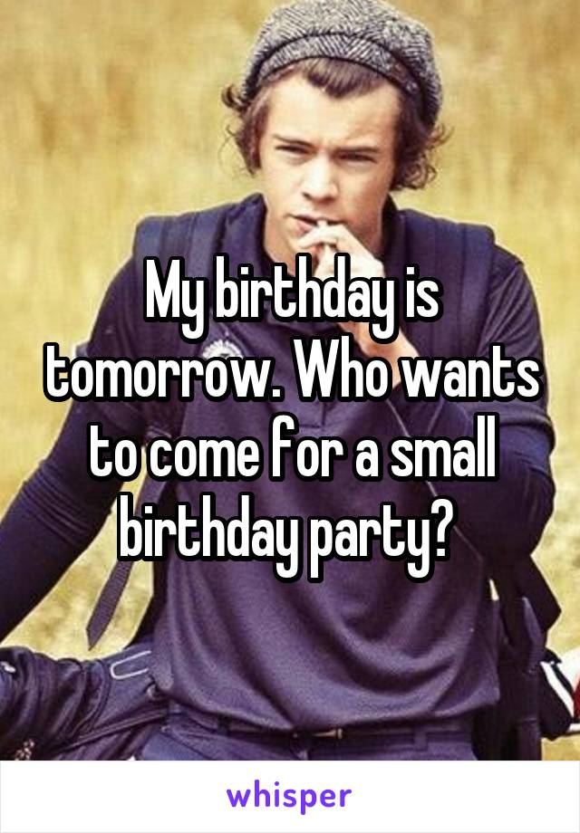 My birthday is tomorrow. Who wants to come for a small birthday party?
