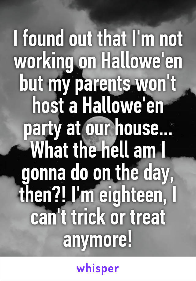 I found out that I'm not working on Hallowe'en but my parents won't host a Hallowe'en party at our house... What the hell am I gonna do on the day, then?! I'm eighteen, I can't trick or treat anymore!
