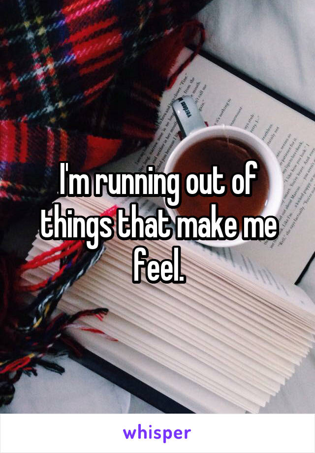 I'm running out of things that make me feel.