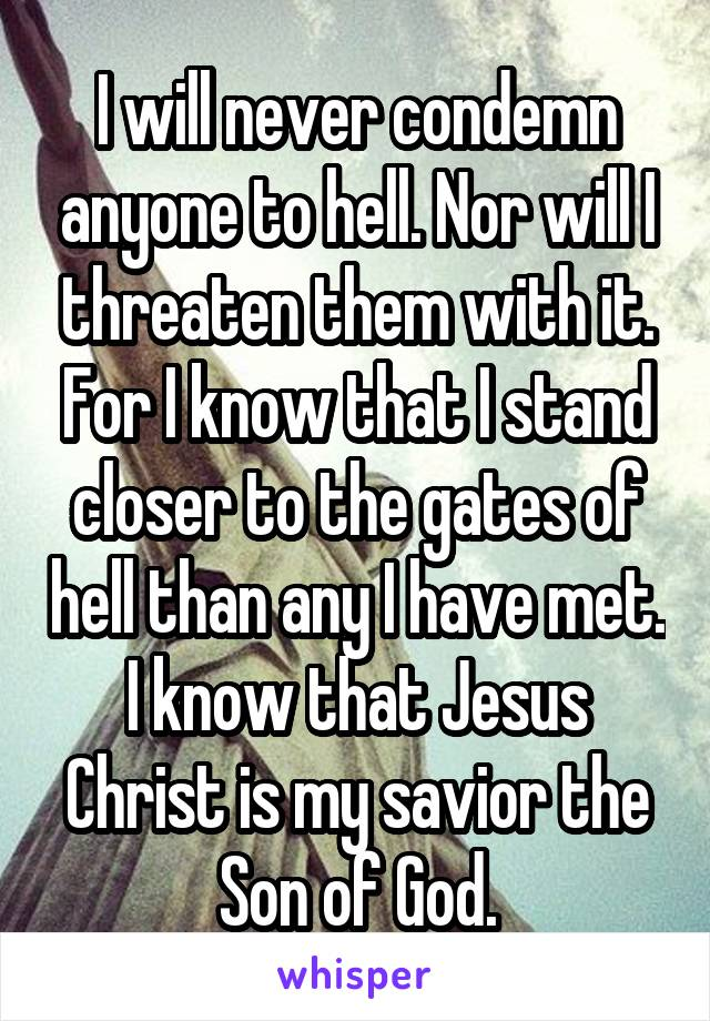 I will never condemn anyone to hell. Nor will I threaten them with it. For I know that I stand closer to the gates of hell than any I have met. I know that Jesus Christ is my savior the Son of God.