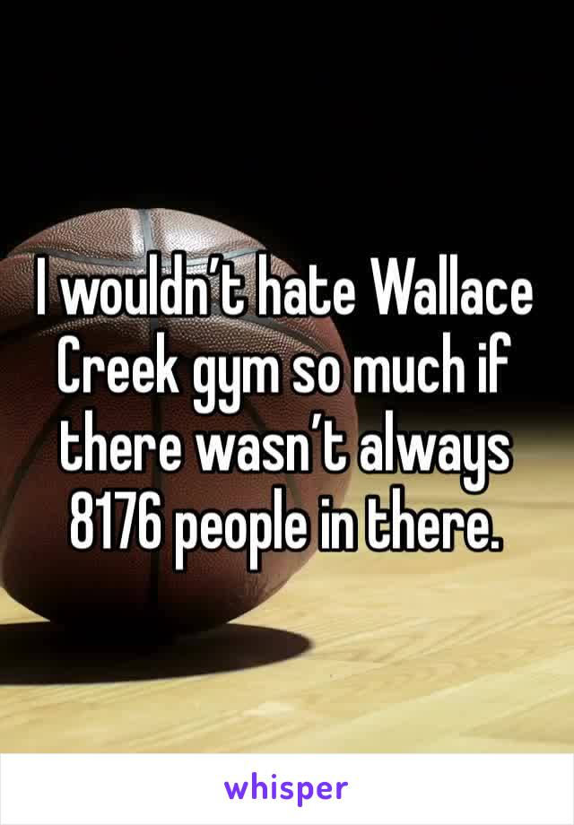 I wouldn't hate Wallace Creek gym so much if there wasn't always 8176 people in there.
