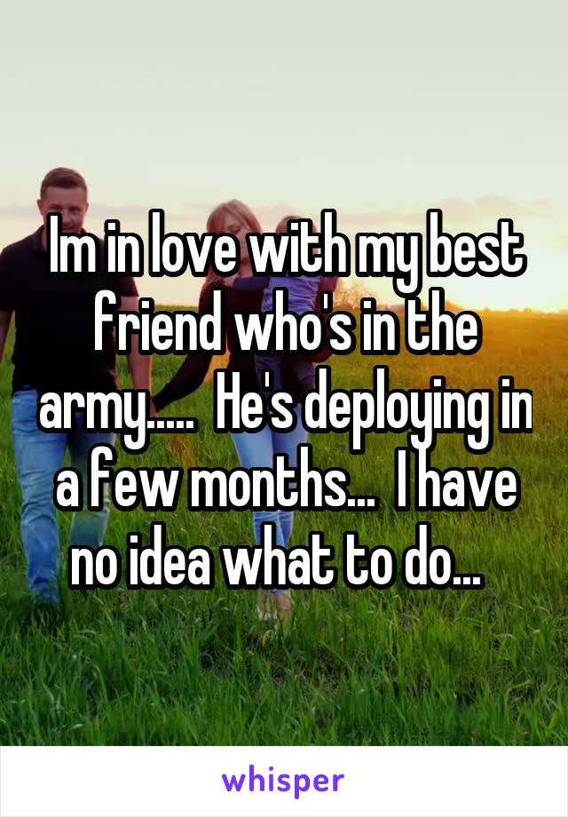 Im in love with my best friend who's in the army.....  He's deploying in a few months...  I have no idea what to do...