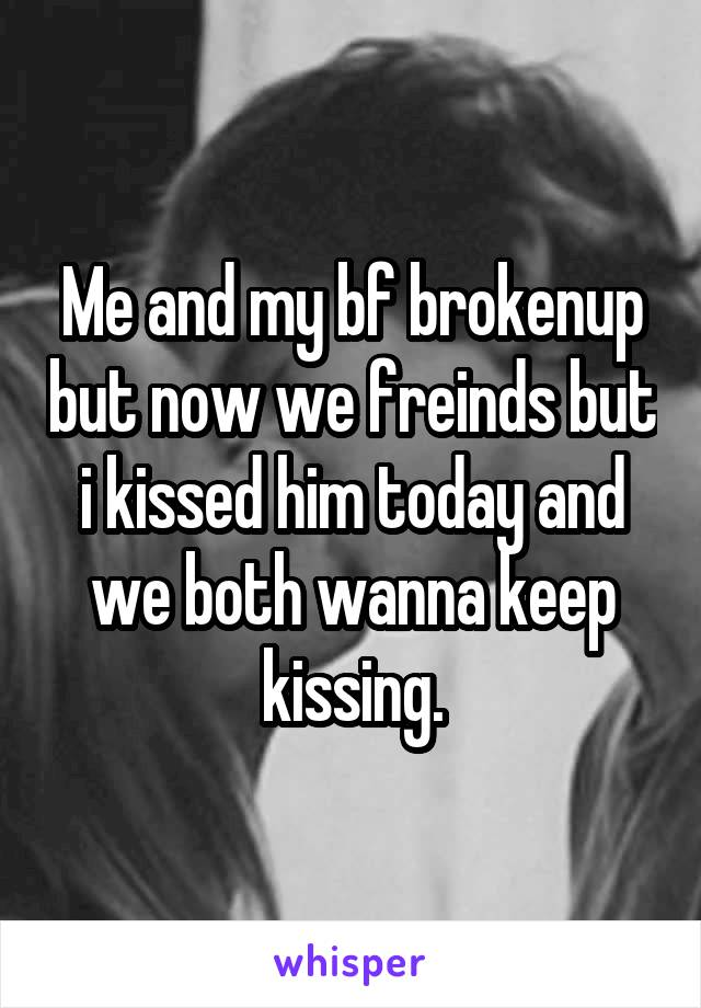 Me and my bf brokenup but now we freinds but i kissed him today and we both wanna keep kissing.