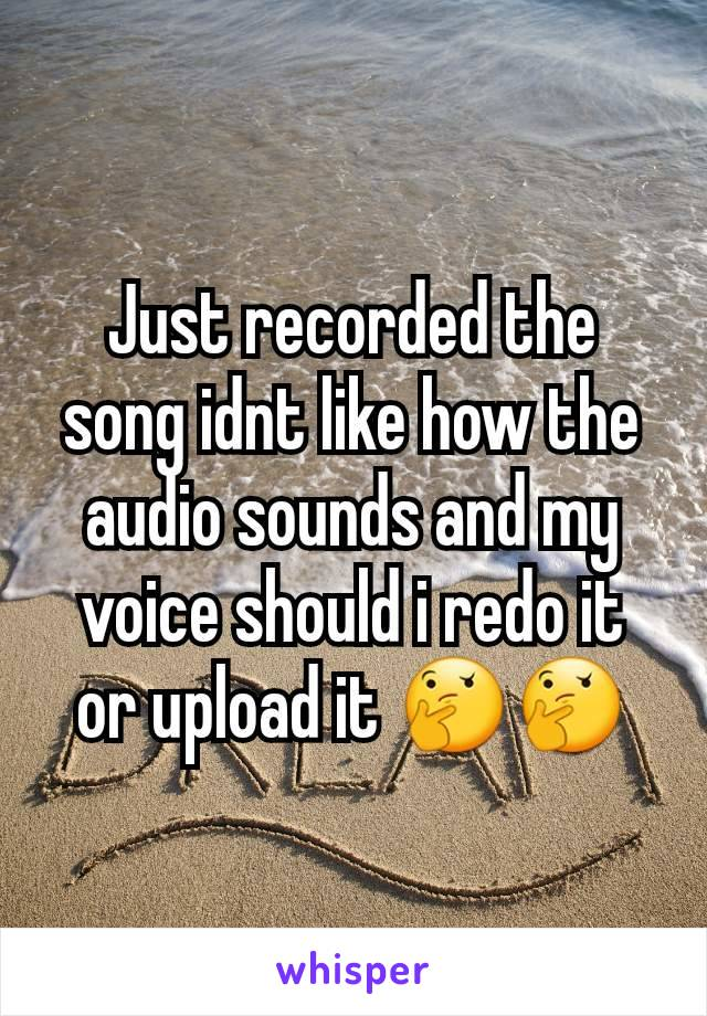 Just recorded the song idnt like how the audio sounds and my voice should i redo it or upload it 🤔🤔
