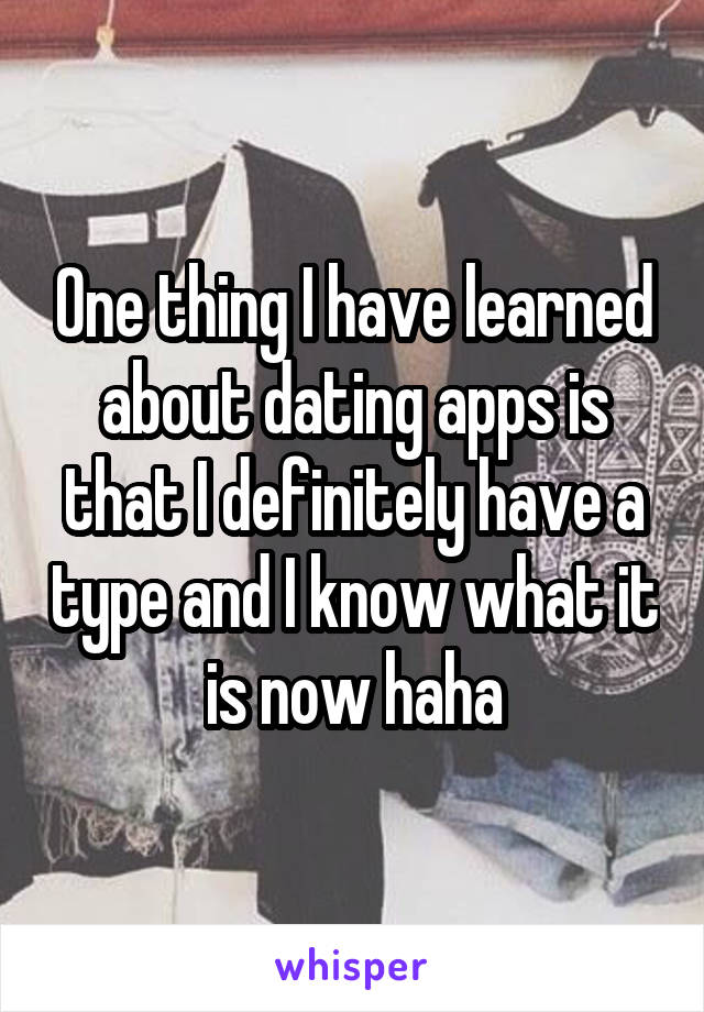 One thing I have learned about dating apps is that I definitely have a type and I know what it is now haha