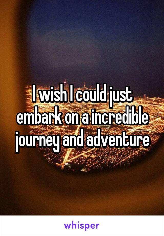 I wish I could just embark on a incredible journey and adventure