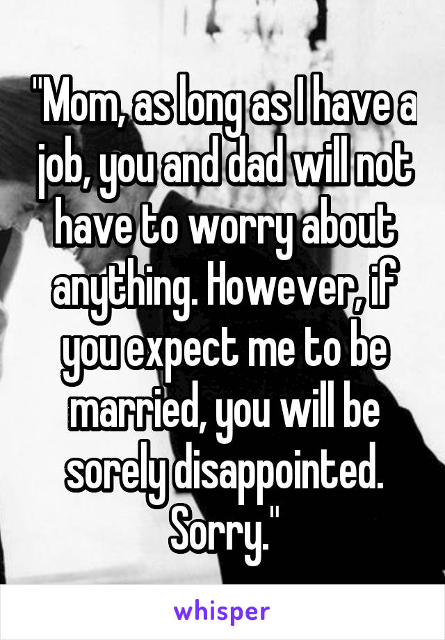 """""""Mom, as long as I have a job, you and dad will not have to worry about anything. However, if you expect me to be married, you will be sorely disappointed. Sorry."""""""
