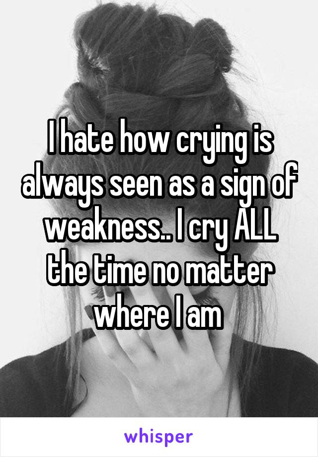 I hate how crying is always seen as a sign of weakness.. I cry ALL the time no matter where I am