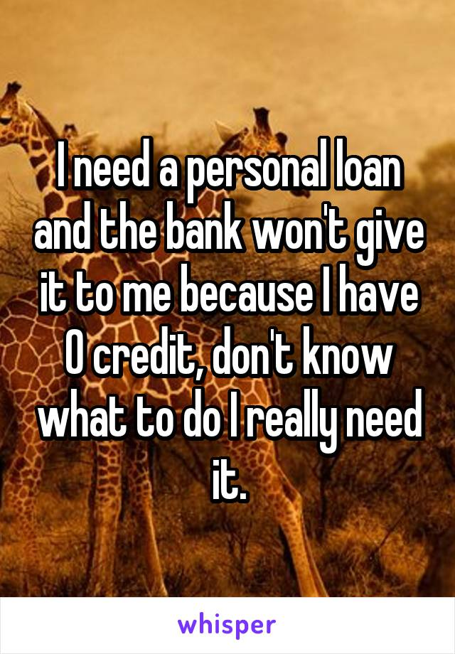 I need a personal loan and the bank won't give it to me because I have 0 credit, don't know what to do I really need it.