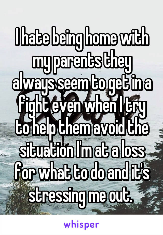 I hate being home with my parents they always seem to get in a fight even when I try to help them avoid the situation I'm at a loss for what to do and it's stressing me out.
