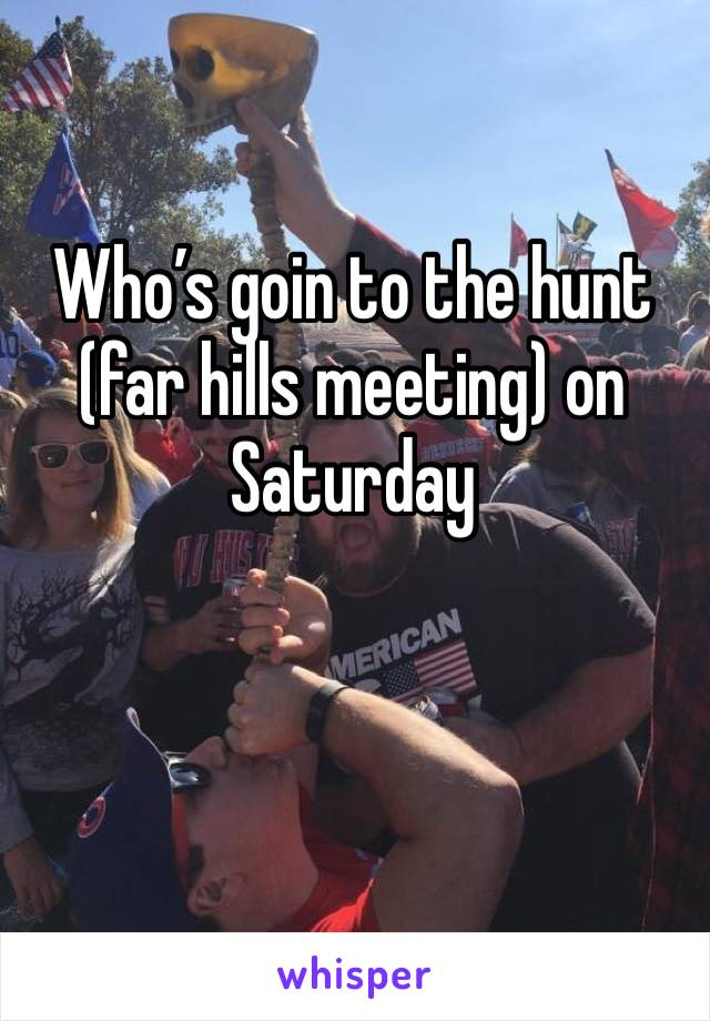 Who's goin to the hunt (far hills meeting) on Saturday