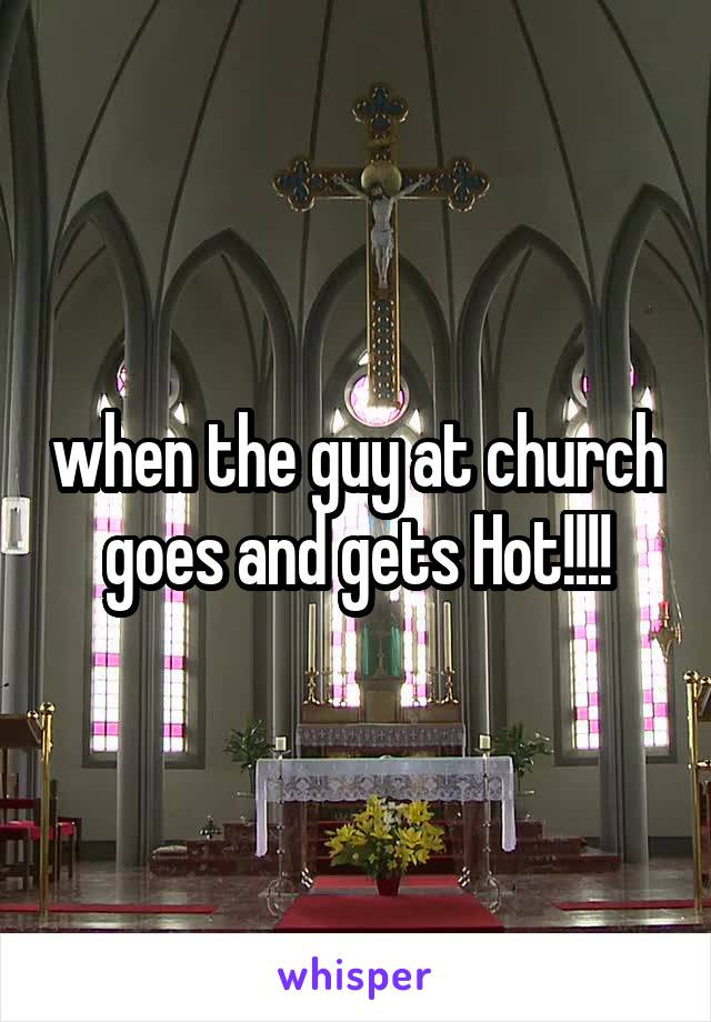 when the guy at church goes and gets Hot!!!!
