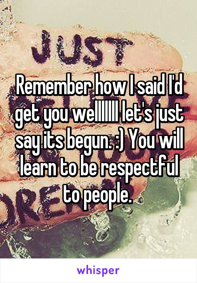 Remember how I said I'd get you welllllll let's just say its begun. :) You will learn to be respectful to people.