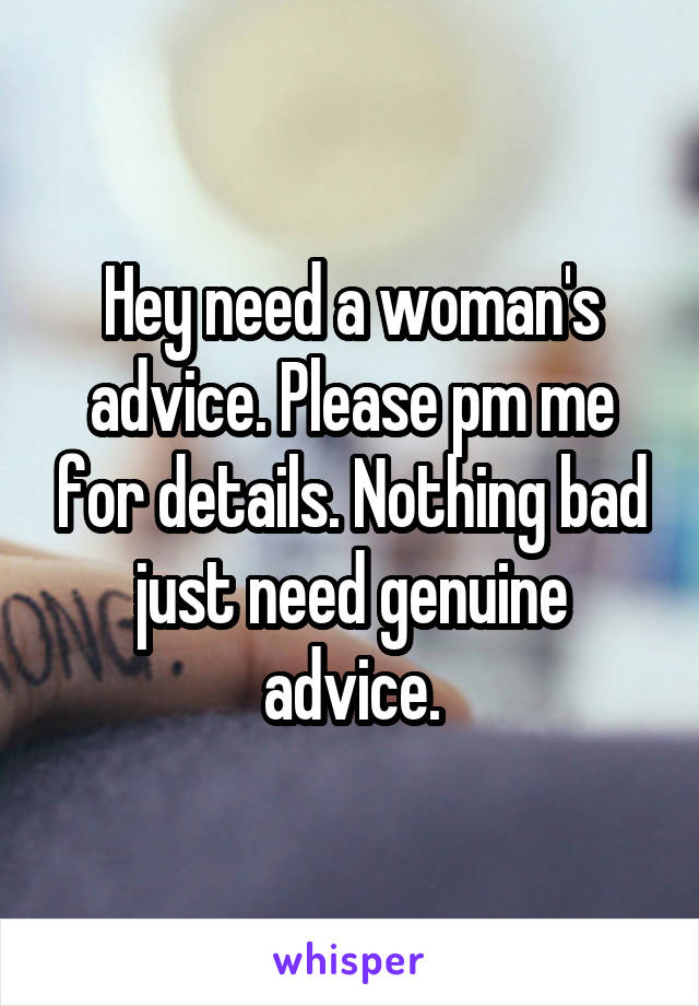 Hey need a woman's advice. Please pm me for details. Nothing bad just need genuine advice.