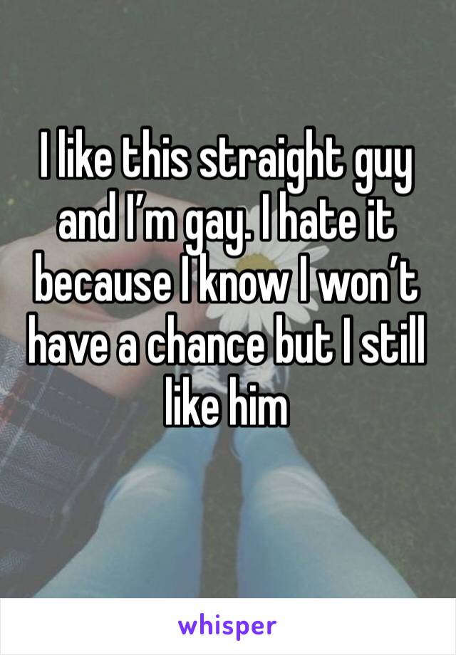 I like this straight guy and I'm gay. I hate it because I know I won't have a chance but I still like him