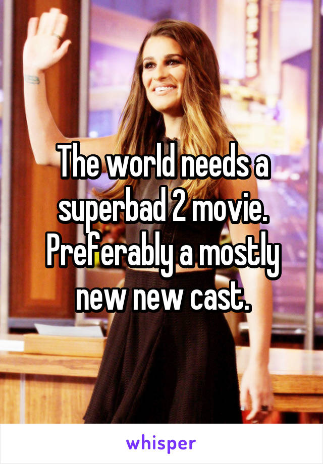 The world needs a superbad 2 movie. Preferably a mostly new new cast.