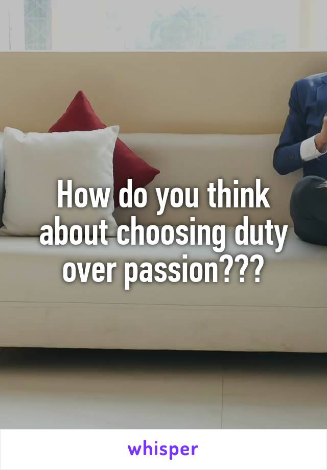 How do you think about choosing duty over passion???