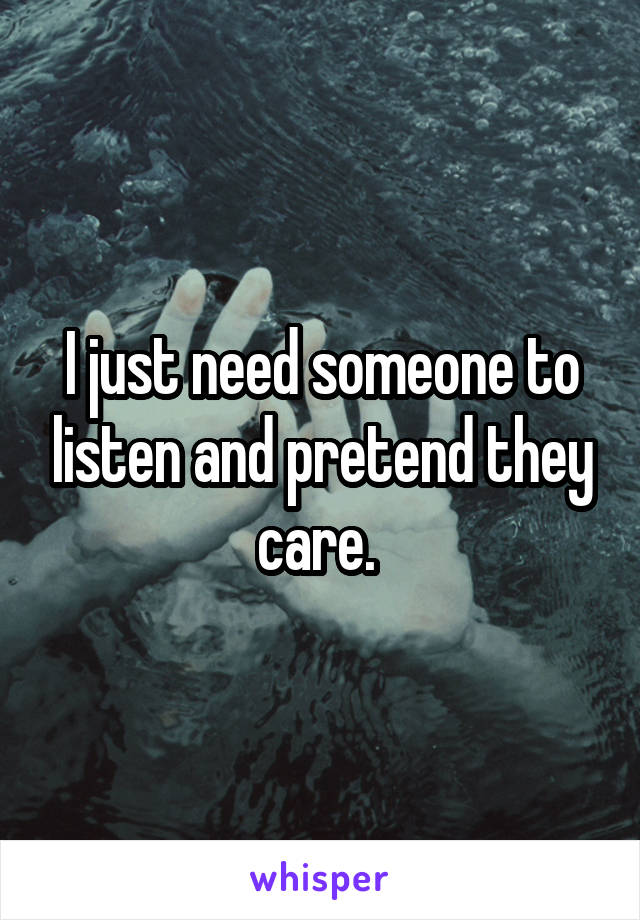 I just need someone to listen and pretend they care.