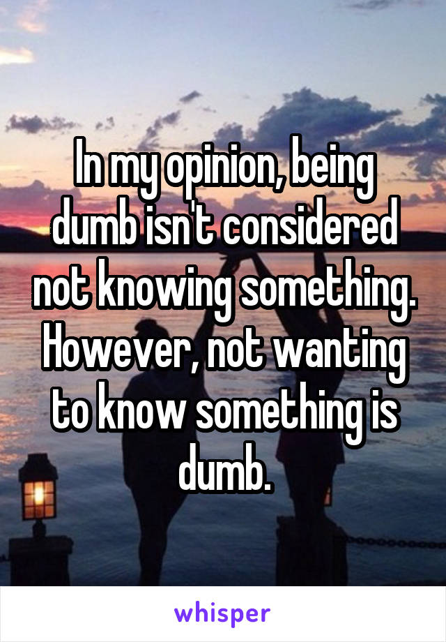In my opinion, being dumb isn't considered not knowing something. However, not wanting to know something is dumb.