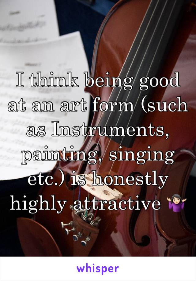 I think being good at an art form (such as Instruments, painting, singing etc.) is honestly highly attractive 🤷🏻♀️