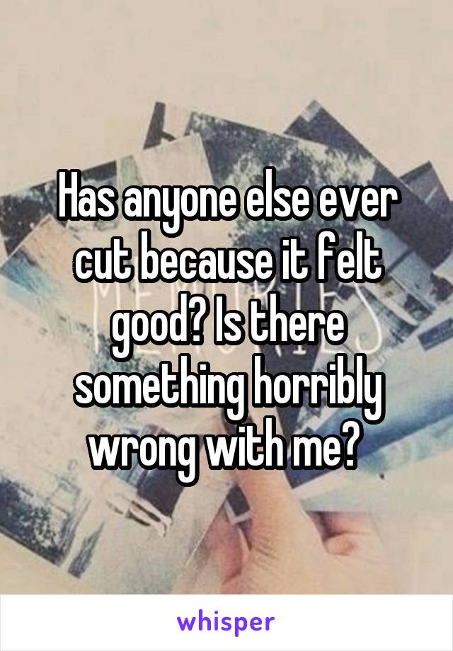 Has anyone else ever cut because it felt good? Is there something horribly wrong with me?