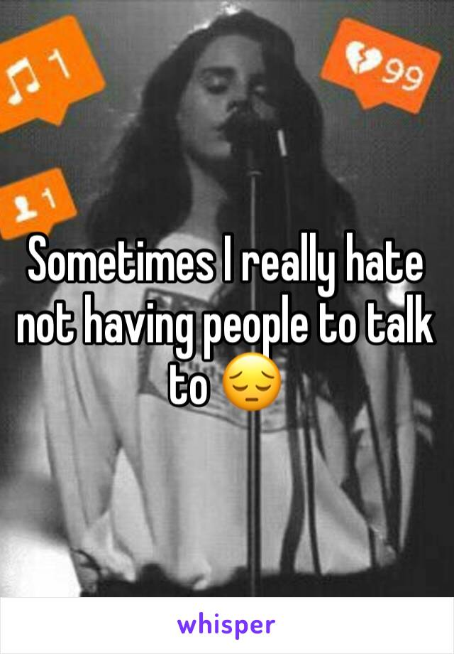 Sometimes I really hate not having people to talk to 😔