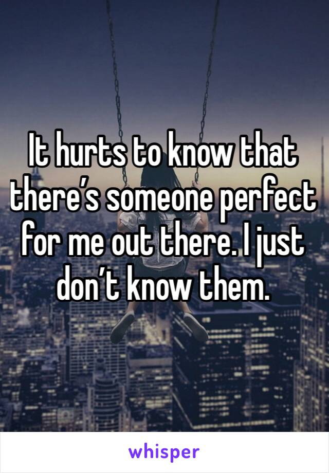 It hurts to know that there's someone perfect for me out there. I just don't know them.
