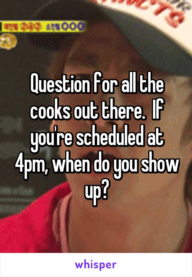 Question for all the cooks out there.  If you're scheduled at 4pm, when do you show up?