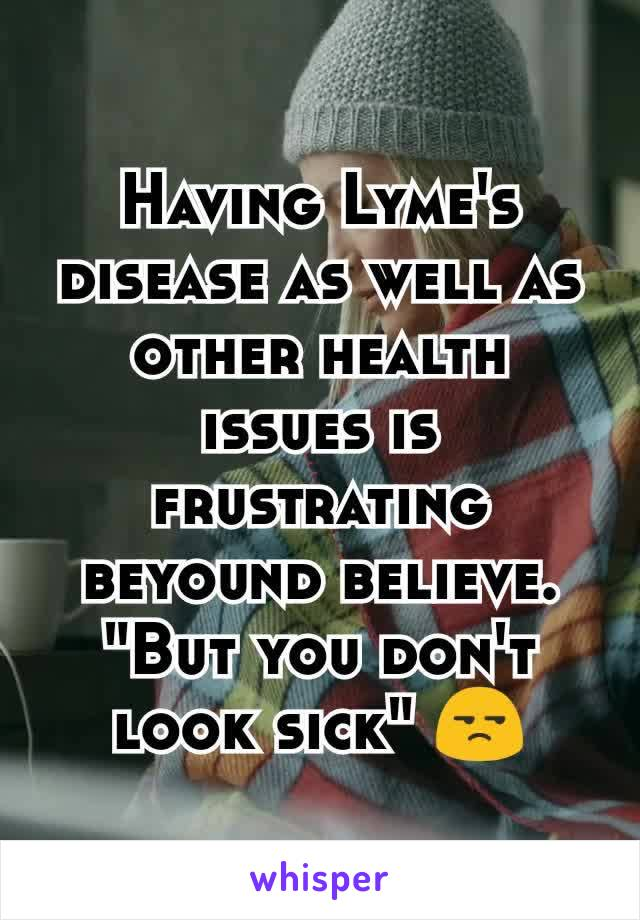 "Having Lyme's disease as well as other health issues is frustrating beyound believe. ""But you don't look sick"" 😒"