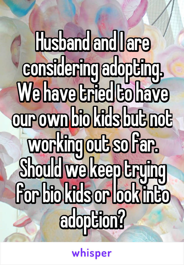 Husband and I are considering adopting. We have tried to have our own bio kids but not working out so far. Should we keep trying for bio kids or look into adoption?