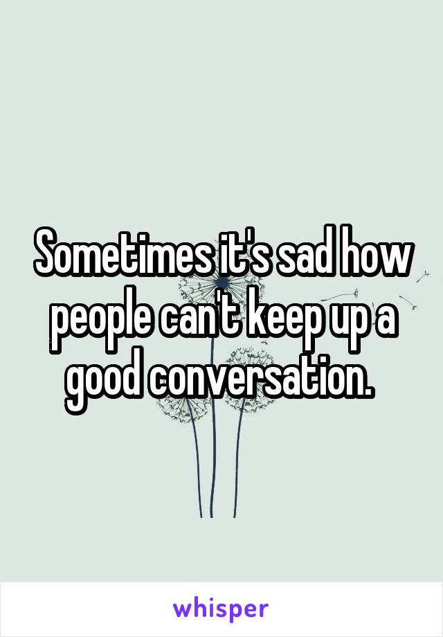 Sometimes it's sad how people can't keep up a good conversation.