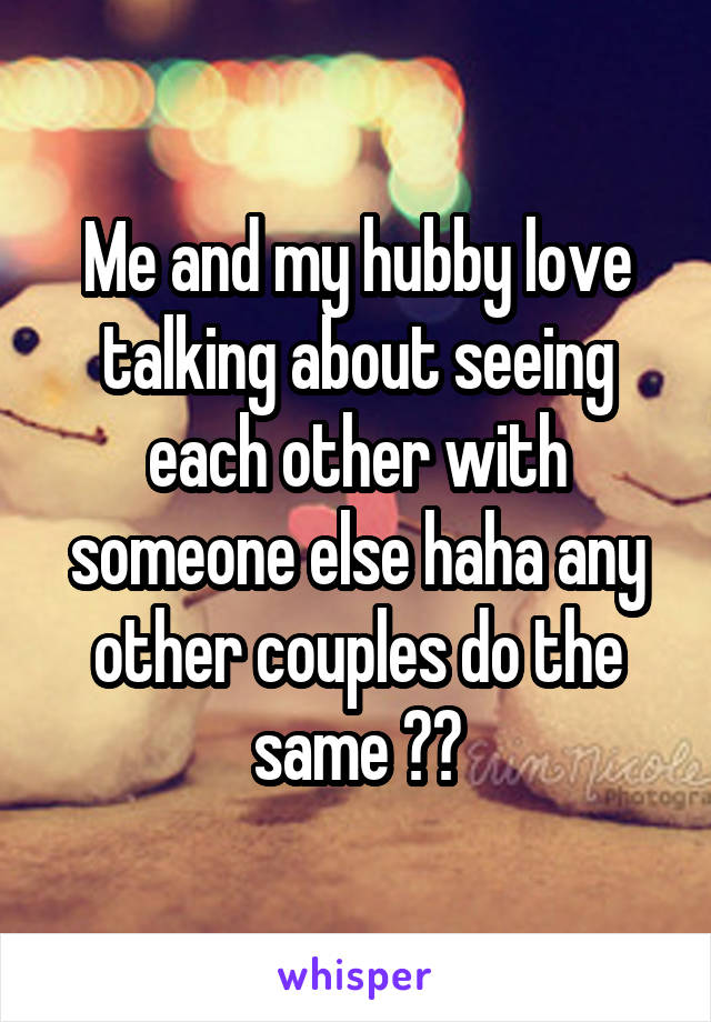 Me and my hubby love talking about seeing each other with someone else haha any other couples do the same ??