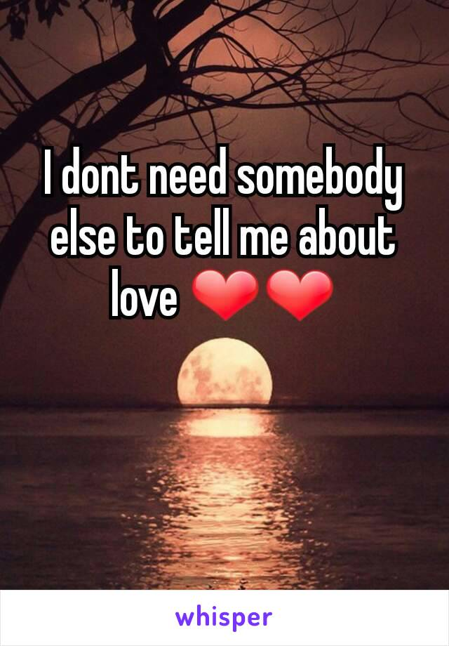 I dont need somebody else to tell me about love ❤❤