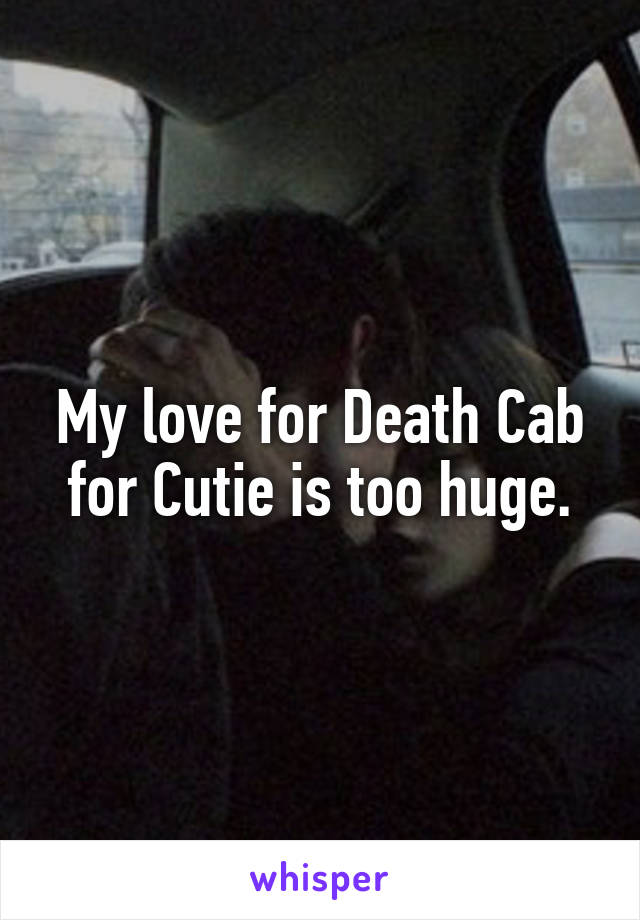 My love for Death Cab for Cutie is too huge.