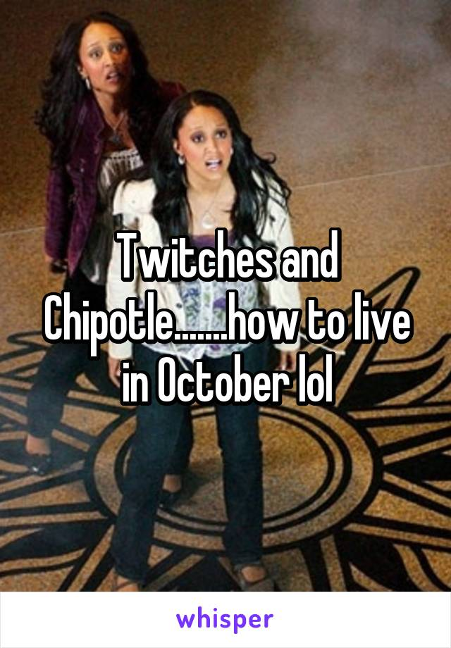 Twitches and Chipotle.......how to live in October lol