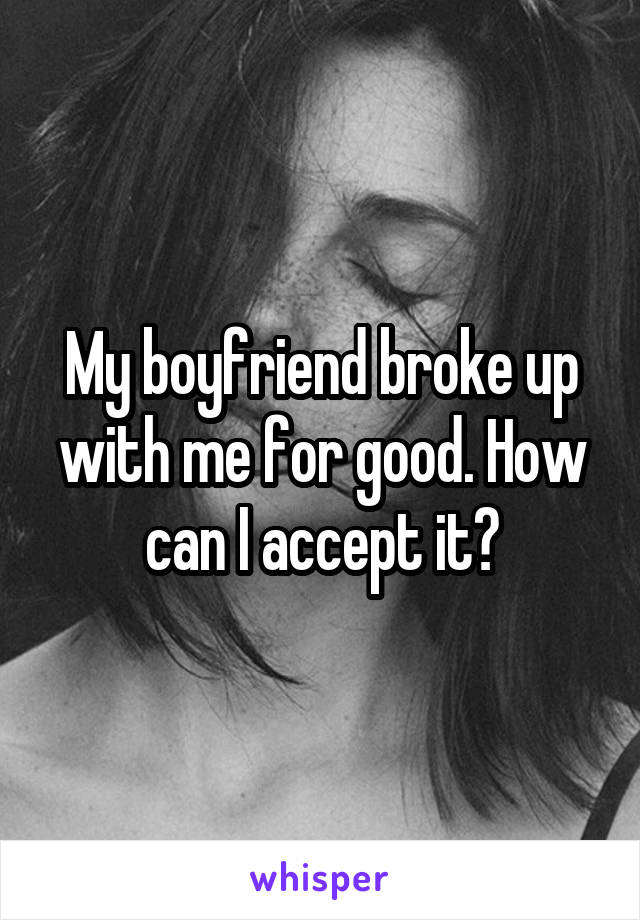 My boyfriend broke up with me for good. How can I accept it?